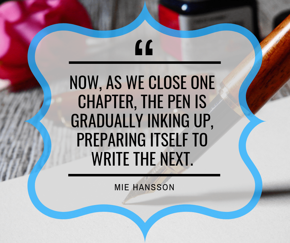 """Now, as we close one chapter, the pen is gradually inking up, preparing itself to write the next."" ― Mie Hansson (https://www.goodreads.com/quotes/7255866-now-as-we-close-one-chapter-the-pen-is-gradually)"